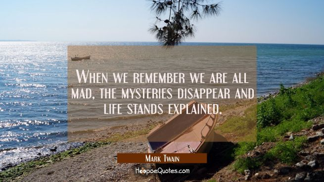 When we remember we are all mad the mysteries disappear and life stands explained.