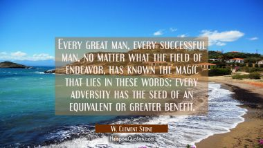 Every great man every successful man no matter what the field of endeavor has known the magic that