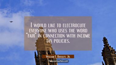 "I would like to electrocute everyone who uses the word ""fair"" in connection with income tax policie William F. Buckley, Jr. Quotes"