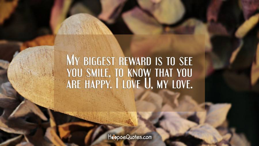 My biggest reward is to see you smile, to know that you are happy. I love U, my love. I Love You Quotes