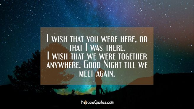 I wish that you were here or that I was there. I wish that we were together anywhere. Good Night till we meet again.