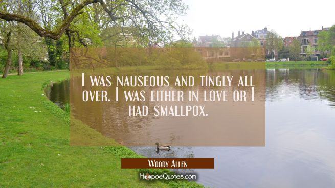 I was nauseous and tingly all over. I was either in love or I had smallpox.