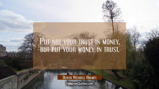 Put not your trust in money but put your money in trust.