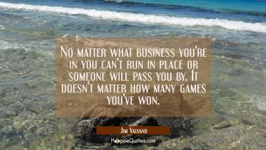 No matter what business you're in you can't run in place or someone will pass you by. It doesn't ma
