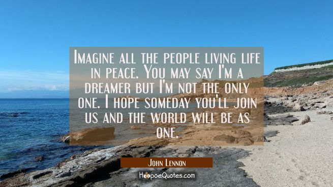 Imagine all the people living life in peace. You may say I'm a dreamer but I'm not the only one. I