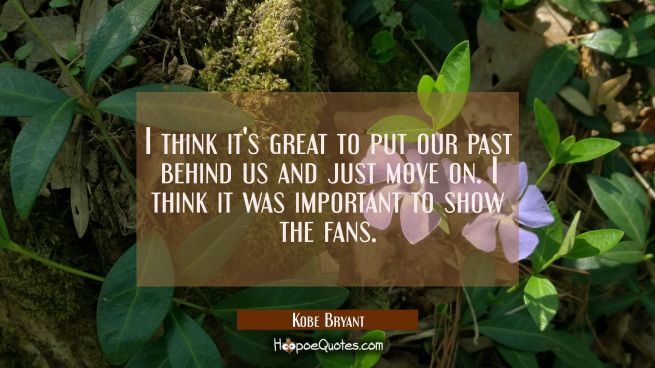 I think it's great to put our past behind us and just move on. I think it was important to show the