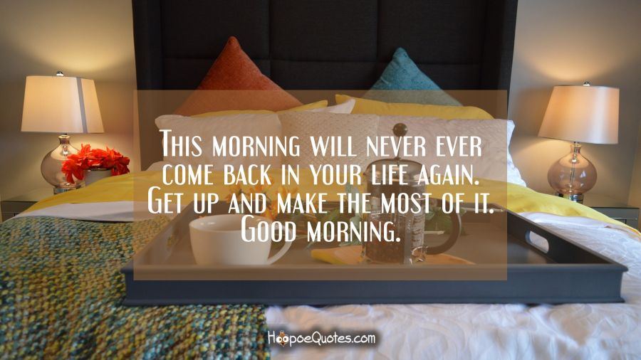 This Morning Will Never Ever Come Back In Your Life Again Get Up