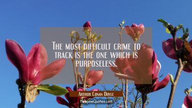The most difficult crime to track is the one which is purposeless.