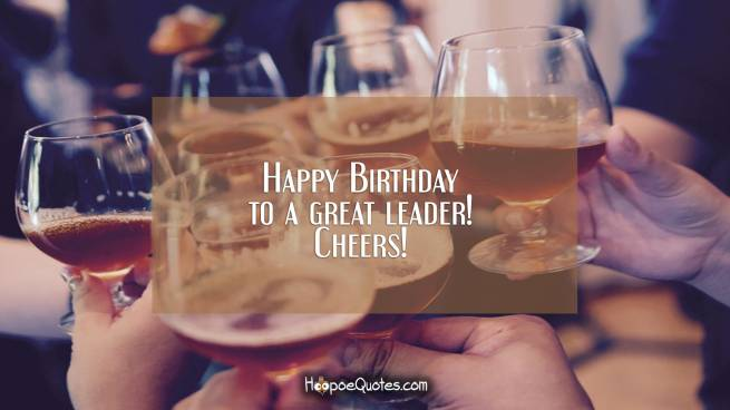 Happy Birthday to a great leader! Cheers!