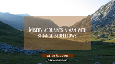 Misery acquaints a man with strange bedfellows. William Shakespeare Quotes
