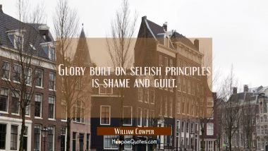 Glory built on selfish principles is shame and guilt.