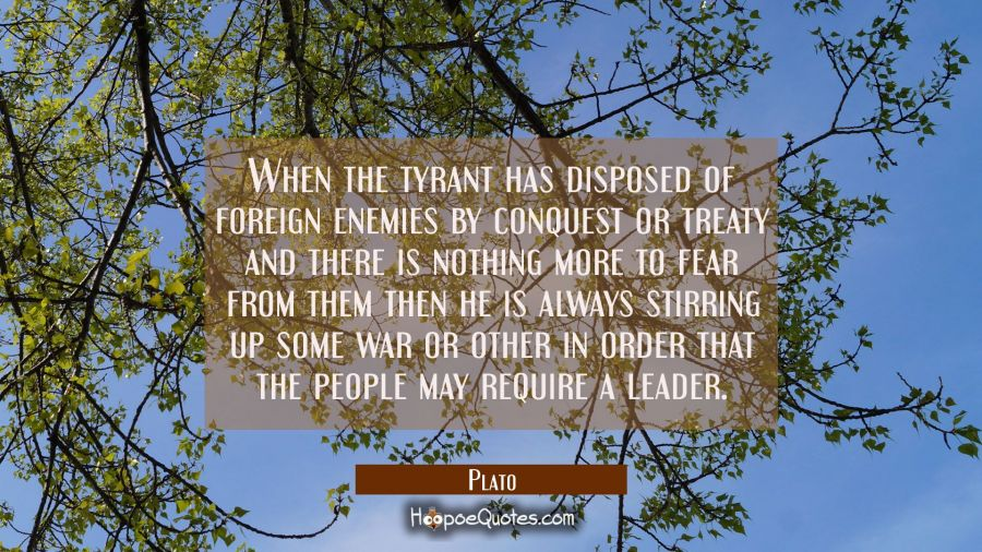 When the tyrant has disposed of foreign enemies by conquest or treaty and there is nothing more to Plato Quotes