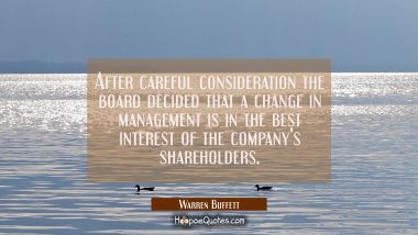 After careful consideration the board decided that a change in management is in the best interest o Warren Buffett Quotes
