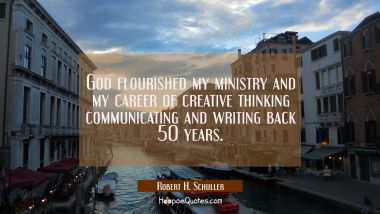 God flourished my ministry and my career of creative thinking communicating and writing back 50 yea
