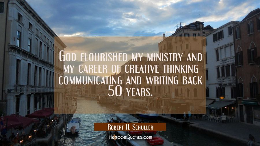 God flourished my ministry and my career of creative thinking communicating and writing back 50 yea Robert H. Schuller Quotes