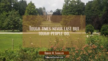 Tough times never last but tough people do. Robert H. Schuller Quotes
