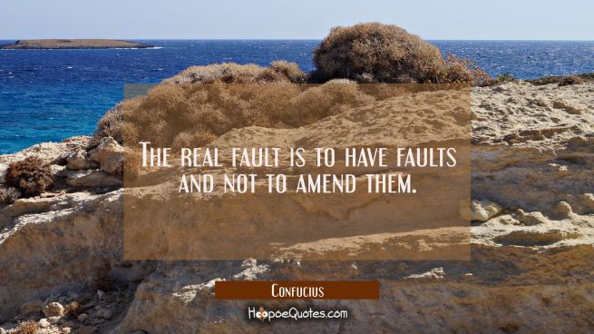The real fault is to have faults and not to amend them