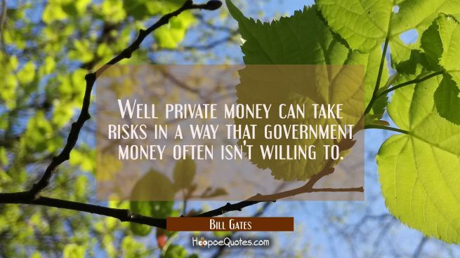 Well private money can take risks in a way that government money often isn't willing to.