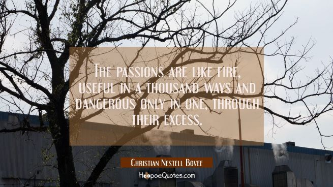The passions are like fire useful in a thousand ways and dangerous only in one through their excess
