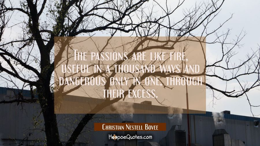 The passions are like fire useful in a thousand ways and dangerous only in one through their excess Christian Nestell Bovee Quotes