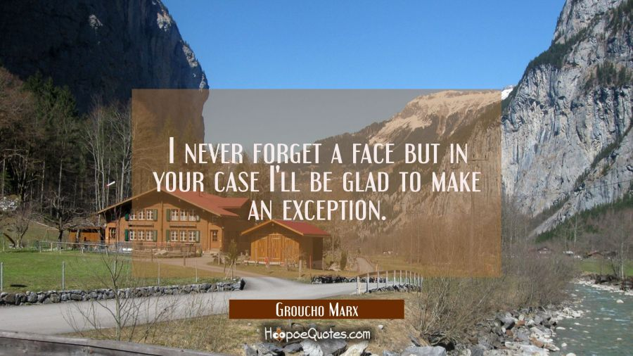 I never forget a face but in your case I'll be glad to make an exception. Groucho Marx Quotes