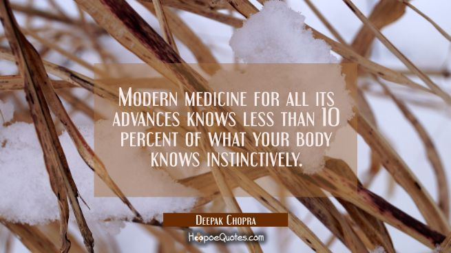 Modern medicine for all its advances knows less than 10 percent of what your body knows instinctive