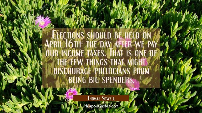 Elections should be held on April 16th- the day after we pay our income taxes. That is one of the f