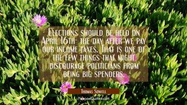 Elections should be held on April 16th- the day after we pay our income taxes. That is one of the f Thomas Sowell Quotes
