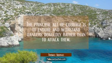 The principal act of courage is to endure and withstand dangers doggedly rather than to attack them