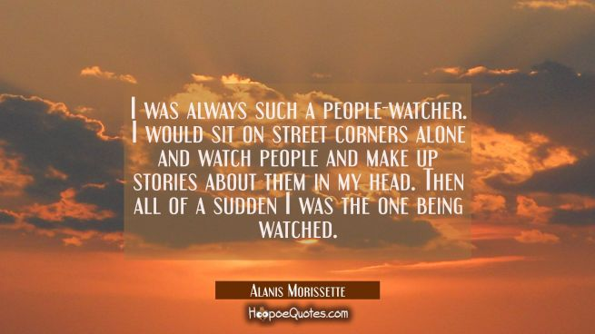 I was always such a people-watcher. I would sit on street corners alone and watch people and make u