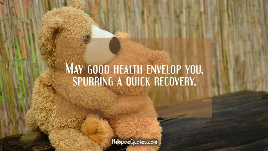 May good health envelop you, spurring a quick recovery. Get Well Soon Quotes
