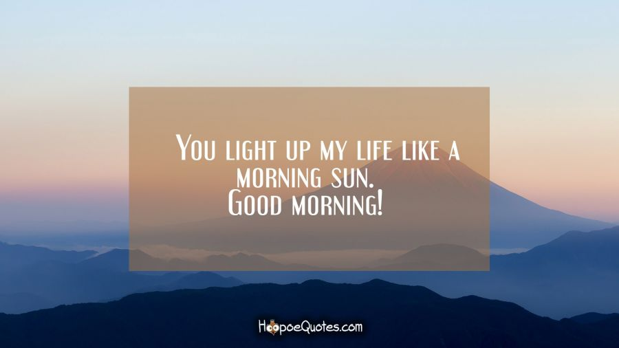 You Light Up My Life Like A Morning Sun Good Morning Hoopoequotes