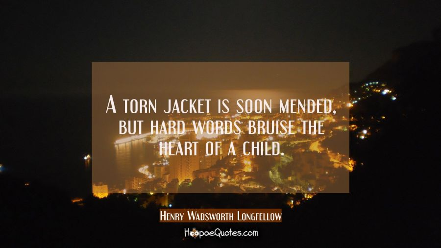A torn jacket is soon mended, but hard words bruise the heart of a child. Henry Wadsworth Longfellow Quotes