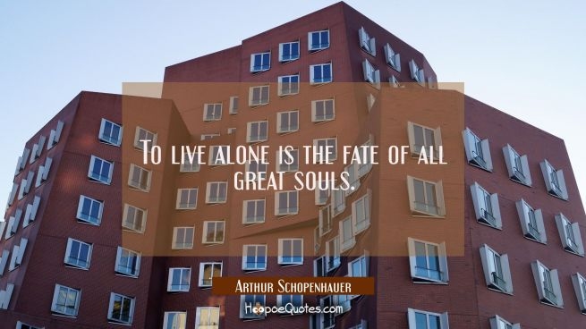 To live alone is the fate of all great souls.