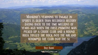 Mankind's yearning to engage in sports is older than recorded history dating back to the time milli