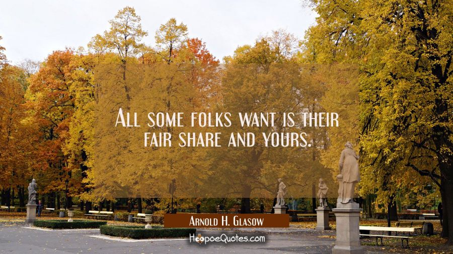 All some folks want is their fair share and yours. Arnold H. Glasow Quotes