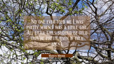 No one ever told me I was pretty when I was a little girl. All little girls should be told they're