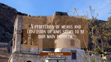 A perfection of means and confusion of aims seems to be our main problem.