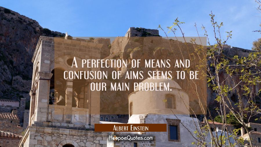 A perfection of means and confusion of aims seems to be our main problem. Albert Einstein Quotes