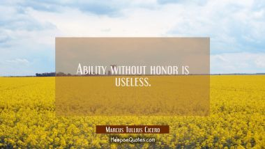 Ability without honor is useless.