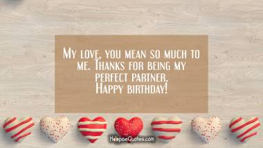 My love, you mean so much to me. Thanks for being my perfect partner. Happy birthday! Quotes