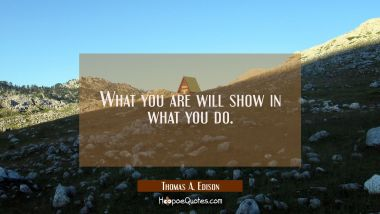 What you are will show in what you do.
