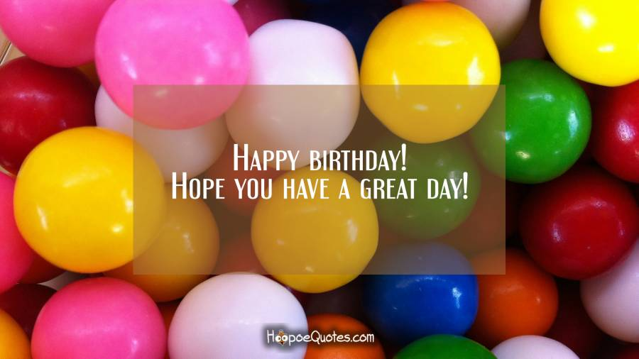 Happy birthday! Hope you have a great day! Birthday Quotes