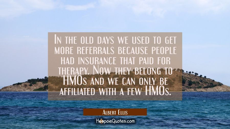 In the old days we used to get more referrals because people had insurance that paid for therapy. N Albert Ellis Quotes