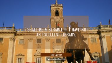 I shall be miserable if I have not an excellent library. Jane Austen Quotes