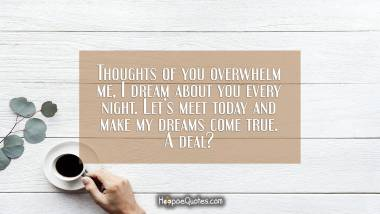 Thoughts of you overwhelm me, I dream about you every night. Let's meet today and make my dreams come true. A deal? Good Morning Quotes