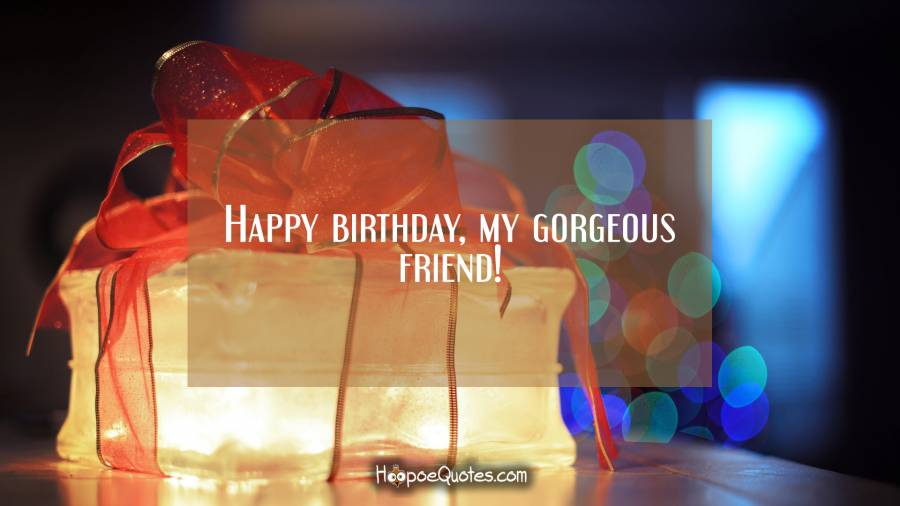 Happy birthday, my gorgeous friend! Birthday Quotes