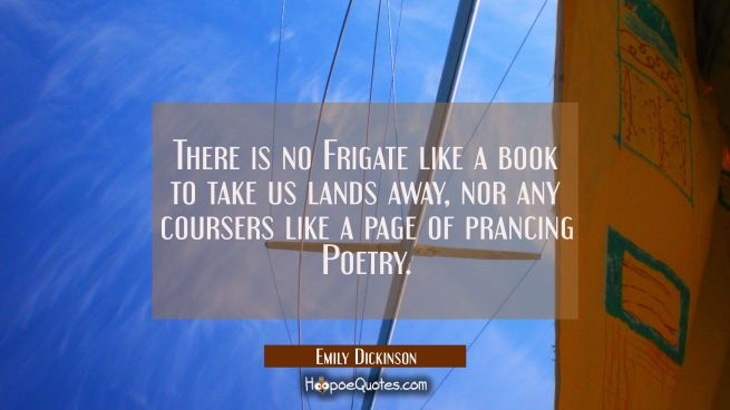 There is no Frigate like a book to take us lands away nor any coursers like a page of prancing Poet