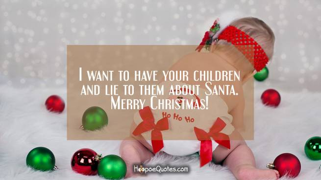 I want to have your children and lie to them about Santa. Merry Christmas!