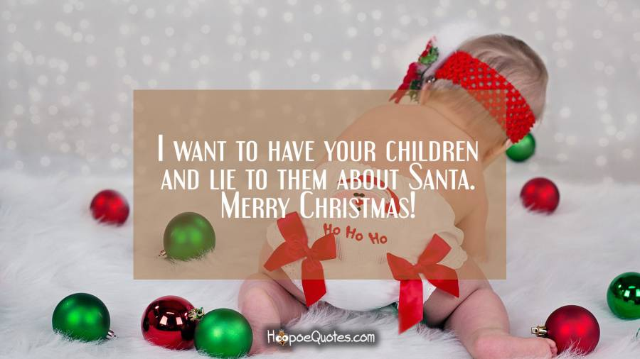 I want to have your children and lie to them about Santa. Merry Christmas! Christmas Quotes